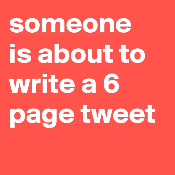 someone is about to write a 6 page tweet