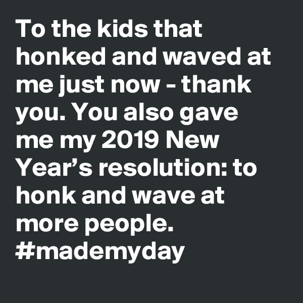 To the kids that honked and waved at me just now - thank you. You also gave me my 2019 New Year's resolution: to honk and wave at more people. #mademyday