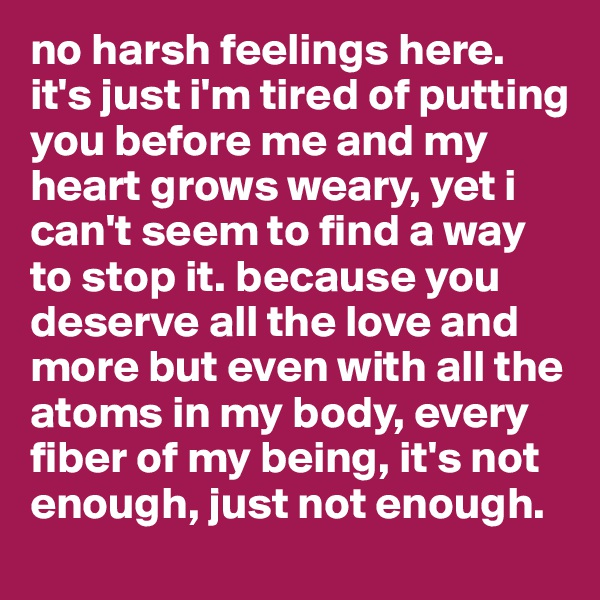 no harsh feelings here. it's just i'm tired of putting you before me and my heart grows weary, yet i can't seem to find a way to stop it. because you deserve all the love and more but even with all the atoms in my body, every fiber of my being, it's not enough, just not enough.