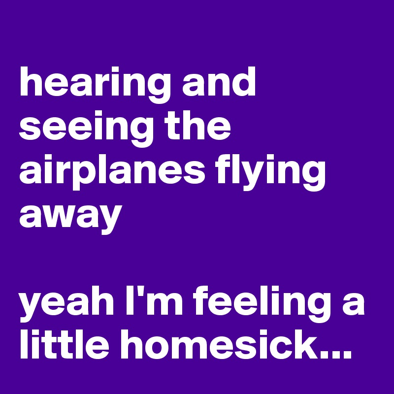 hearing and seeing the airplanes flying away  yeah I'm feeling a little homesick...