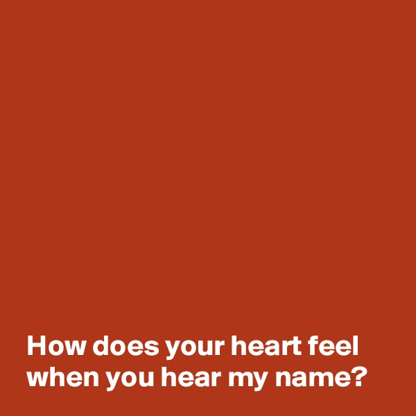 How does your heart feel   when you hear my name?