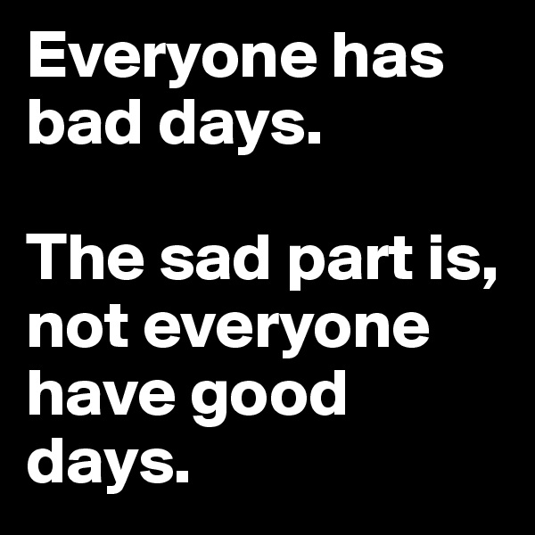 Everyone has bad days.  The sad part is, not everyone have good days.