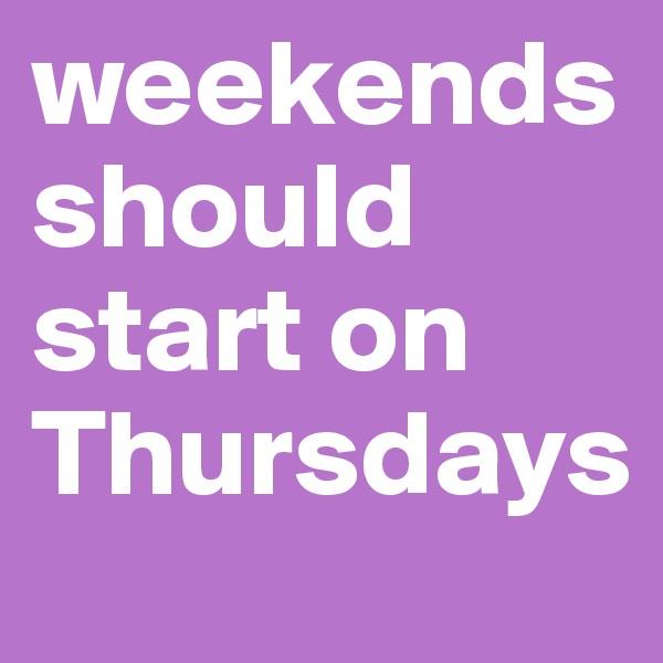 weekends should start on Thursdays