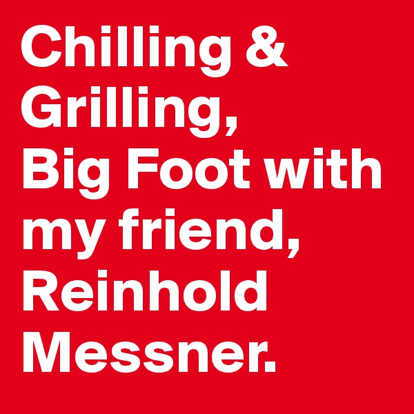 Chilling &  Grilling, Big Foot with my friend, Reinhold Messner.