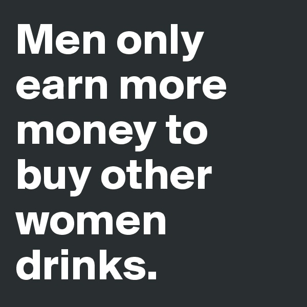 Men only earn more money to buy other women drinks.