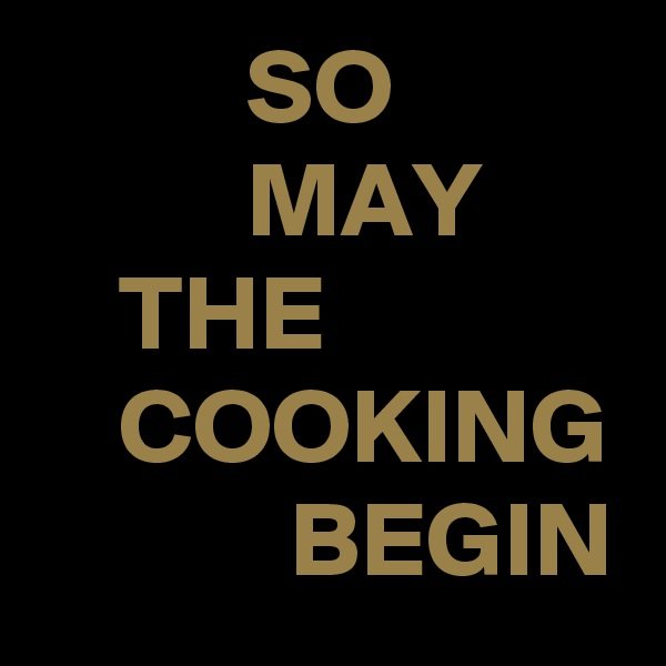 SO           MAY     THE     COOKING             BEGIN