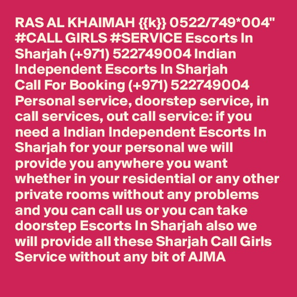 """RAS AL KHAIMAH {{k}} 0522/749*004"""" #CALL GIRLS #SERVICE Escorts In Sharjah (+971) 522749004 Indian Independent Escorts In Sharjah  Call For Booking (+971) 522749004 Personal service, doorstep service, in call services, out call service: if you need a Indian Independent Escorts In Sharjah for your personal we will provide you anywhere you want whether in your residential or any other private rooms without any problems and you can call us or you can take doorstep Escorts In Sharjah also we will provide all these Sharjah Call Girls Service without any bit of AJMA"""