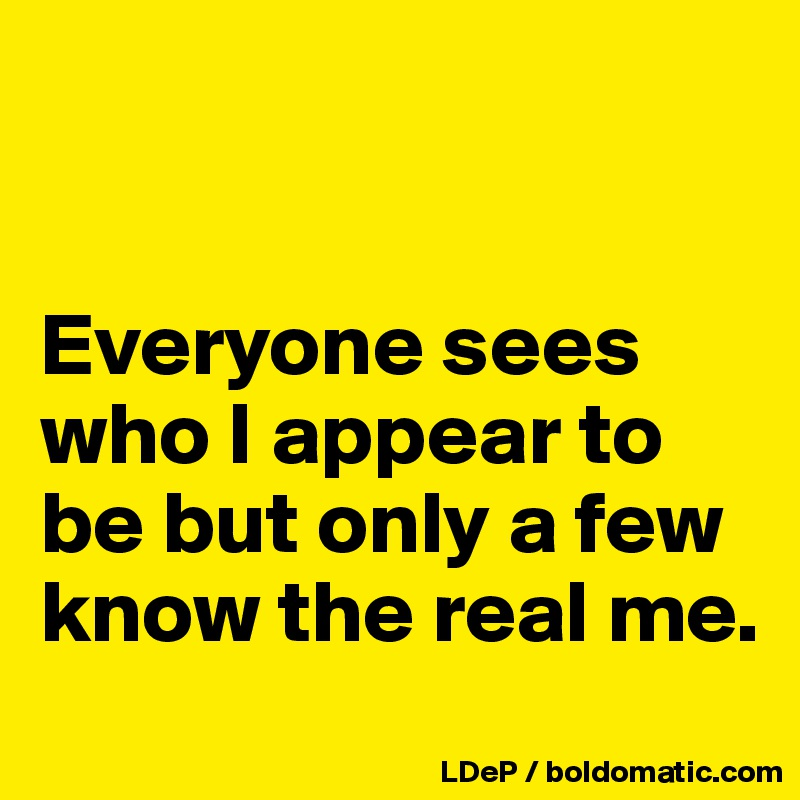 Everyone sees who I appear to be but only a few know the real me.