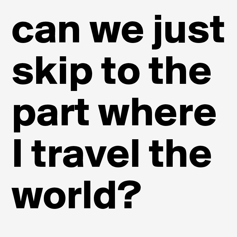 can we just skip to the part where I travel the world?