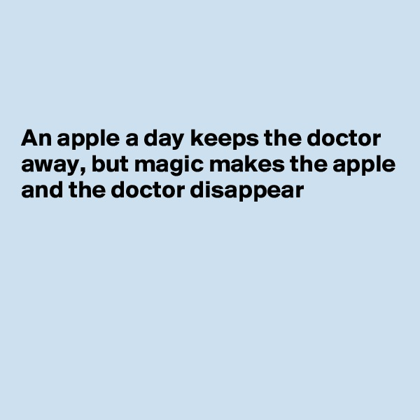 An apple a day keeps the doctor away, but magic makes the apple and the doctor disappear
