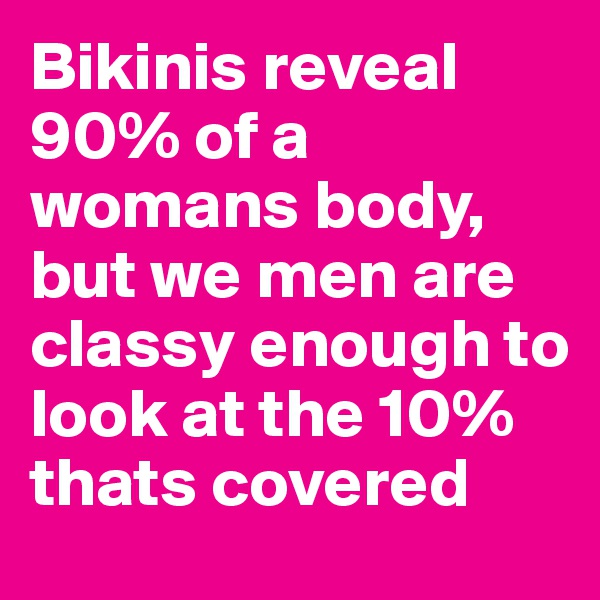 Bikinis reveal 90% of a womans body, but we men are classy enough to look at the 10% thats covered