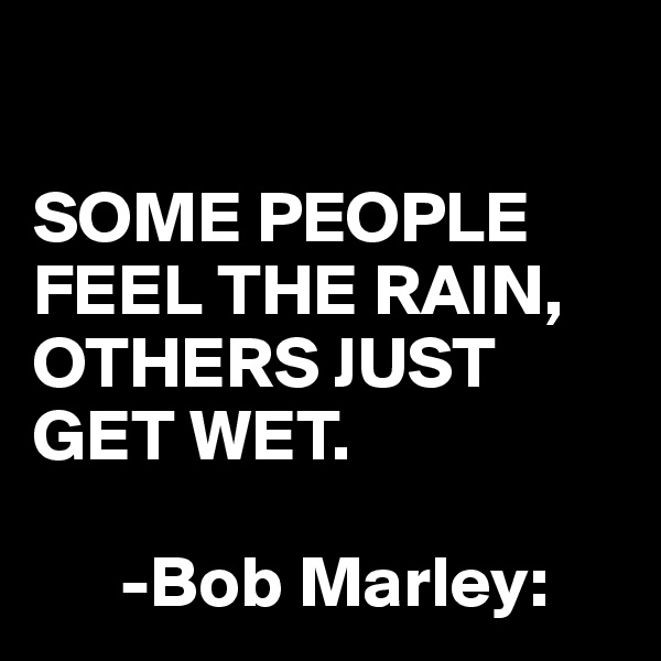 SOME PEOPLE FEEL THE RAIN, OTHERS JUST GET WET.        -Bob Marley: