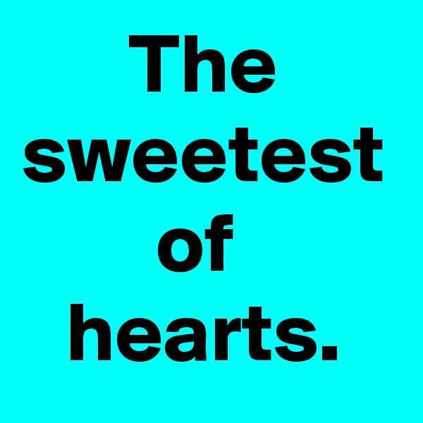 The sweetest of  hearts.