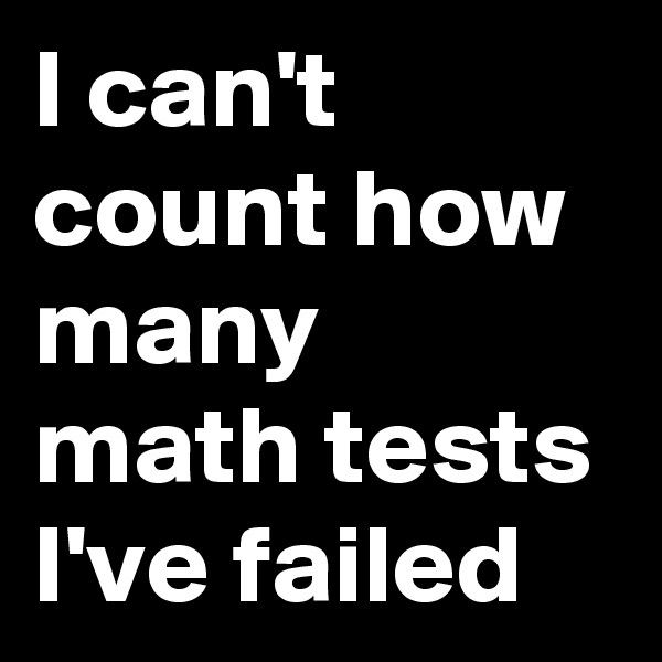 I can't count how many math tests I've failed