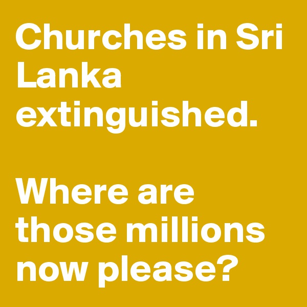 Churches in Sri Lanka extinguished.  Where are those millions now please?