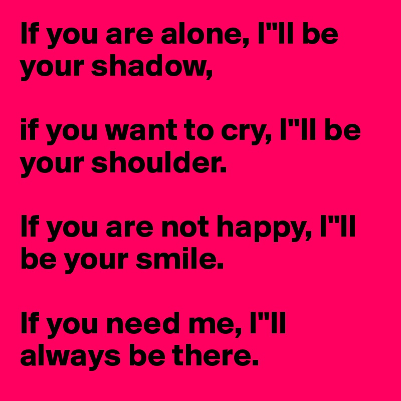 """If you are alone, I""""ll be your shadow,   if you want to cry, I""""ll be your shoulder.   If you are not happy, I""""ll be your smile.   If you need me, I""""ll always be there."""