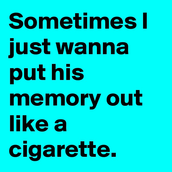 Sometimes I just wanna put his memory out like a cigarette.