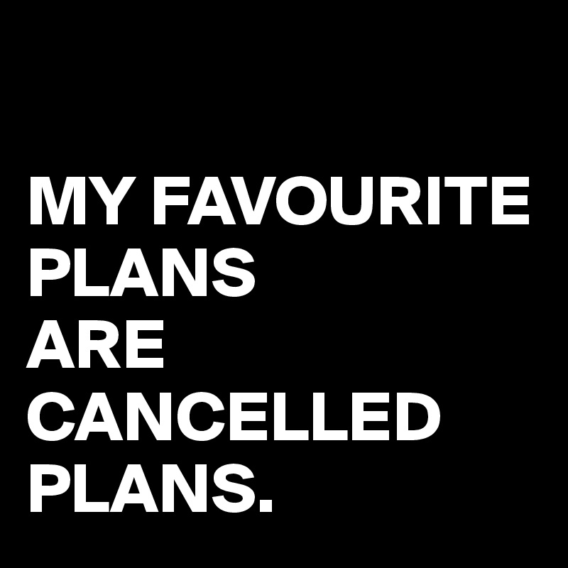 MY FAVOURITE PLANS  ARE CANCELLED PLANS.
