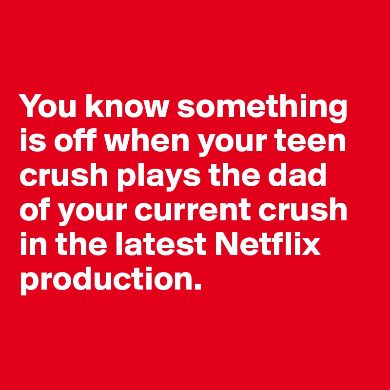 You know something  is off when your teen  crush plays the dad  of your current crush in the latest Netflix production.
