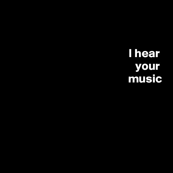 I hear  your  music