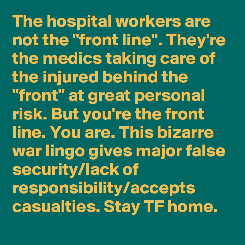 """The hospital workers are not the """"front line"""". They're the medics taking care of the injured behind the """"front"""" at great personal risk. But you're the front line. You are. This bizarre war lingo gives major false security/lack of responsibility/accepts casualties. Stay TF home."""