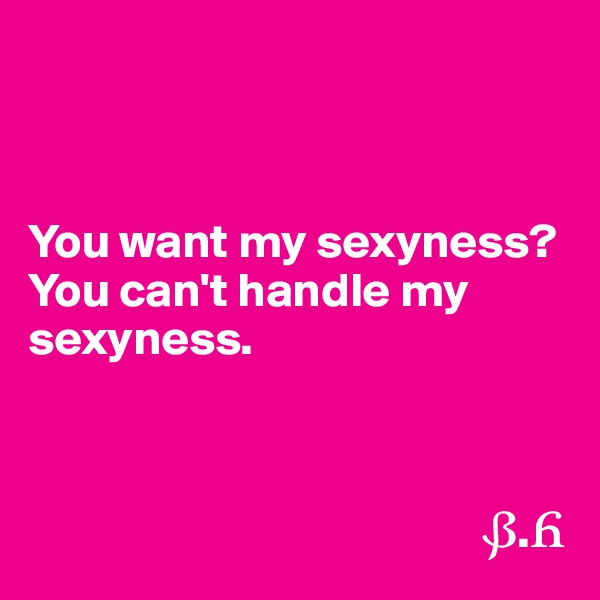 You want my sexyness? You can't handle my sexyness.                                                    ?.?