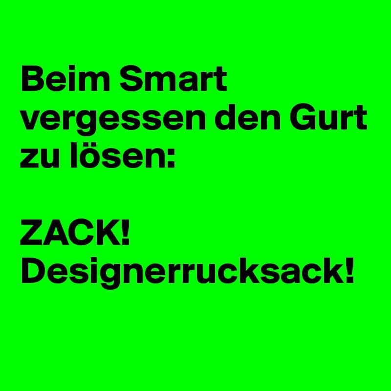 Beim Smart vergessen den Gurt zu lösen:  ZACK! Designerrucksack!
