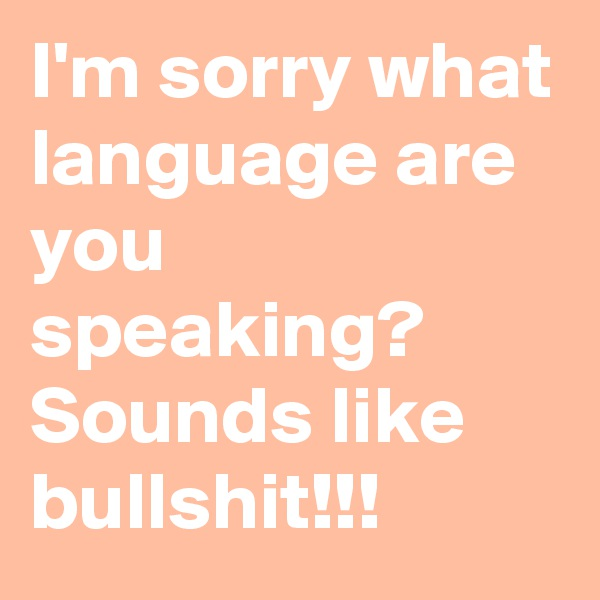I'm sorry what language are you speaking?  Sounds like bullshit!!!