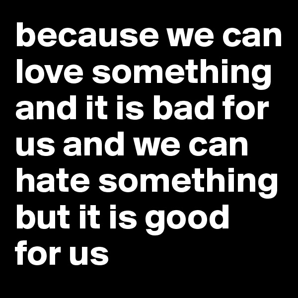 because we can love something and it is bad for us and we can hate something but it is good for us