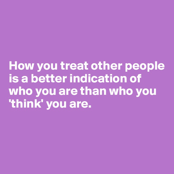 How you treat other people is a better indication of who you are than who you 'think' you are.