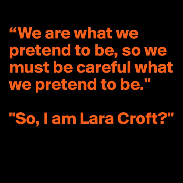 """We are what we pretend to be, so we must be careful what we pretend to be.""   ""So, I am Lara Croft?"""
