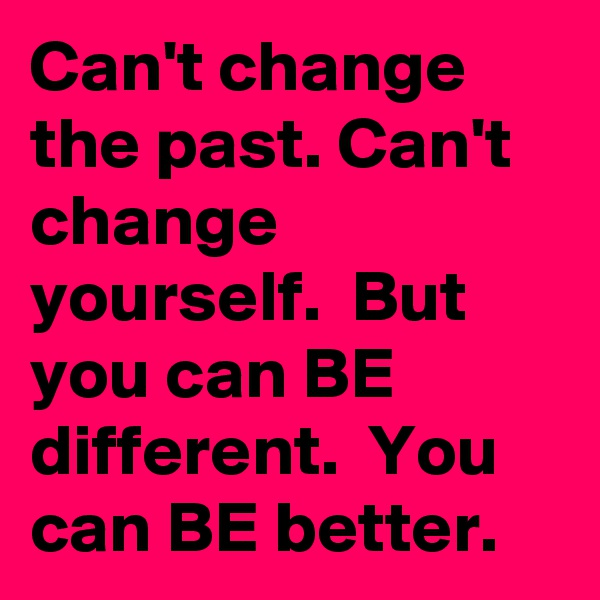 Can't change the past. Can't change yourself.  But you can BE different.  You can BE better.