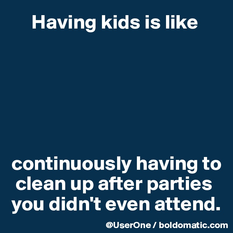Having kids is like       continuously having to   clean up after parties you didn't even attend.