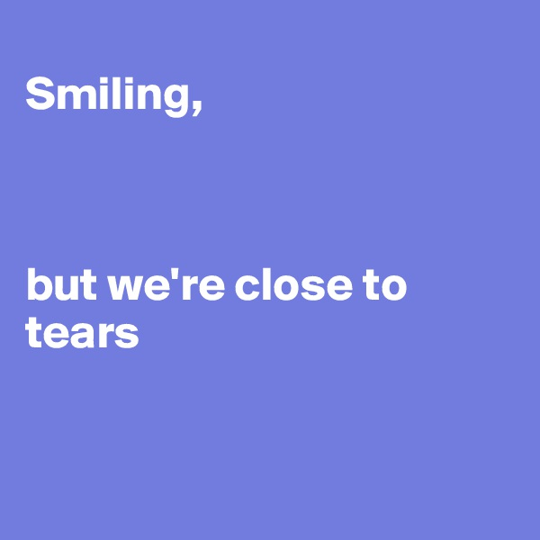 Smiling,     but we're close to      tears