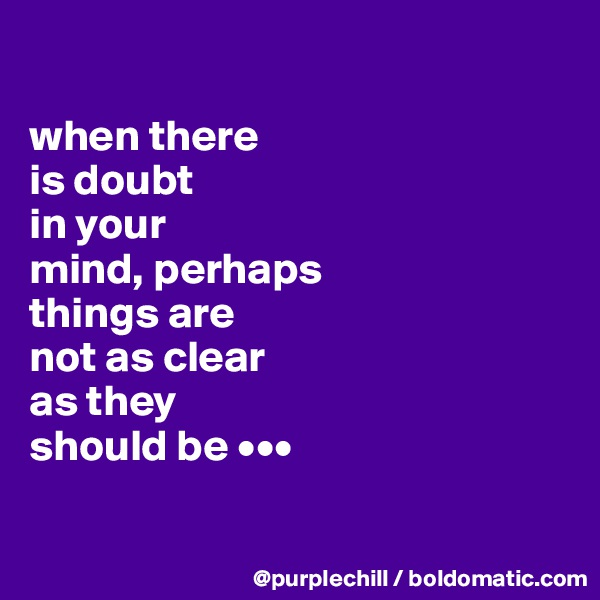 when there  is doubt  in your  mind, perhaps  things are  not as clear  as they  should be •••