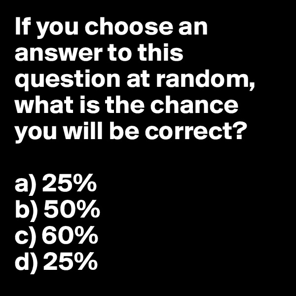 If you choose an answer to this question at random, what is the chance you will be correct?   a) 25% b) 50% c) 60% d) 25%