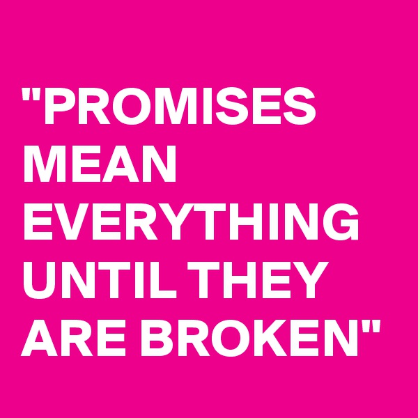 """PROMISES MEAN EVERYTHING UNTIL THEY ARE BROKEN"""