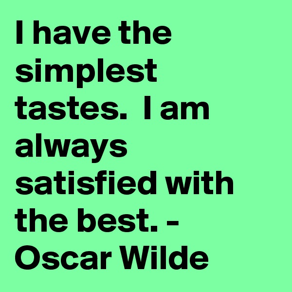 I have the simplest tastes.  I am always satisfied with the best. - Oscar Wilde