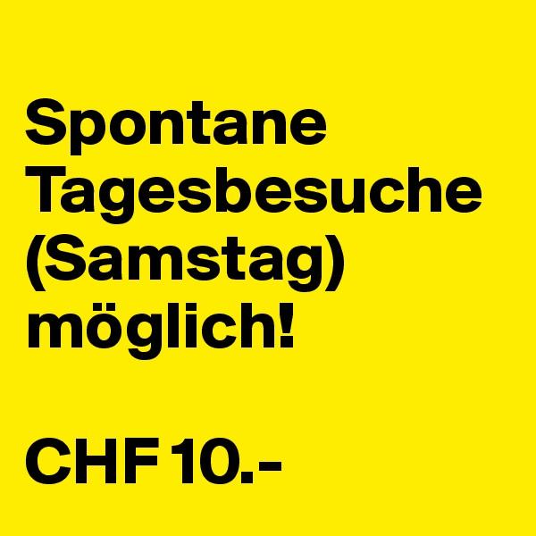 Spontane Tagesbesuche (Samstag) möglich!  CHF 10.-