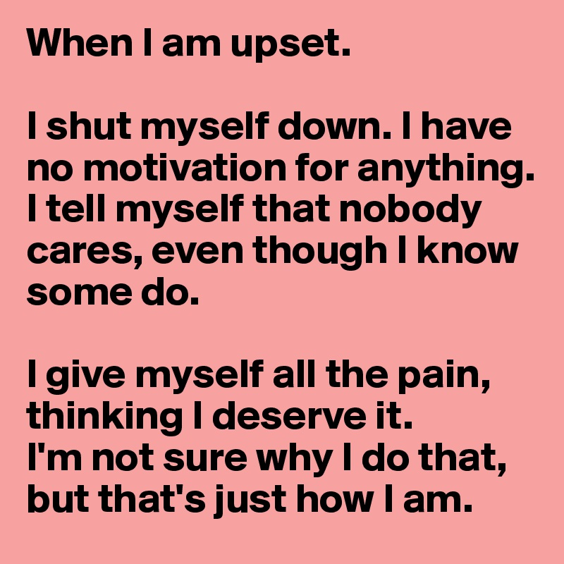 When I am upset.  I shut myself down. I have no motivation for anything.  I tell myself that nobody cares, even though I know some do.  I give myself all the pain, thinking I deserve it. I'm not sure why I do that, but that's just how I am.