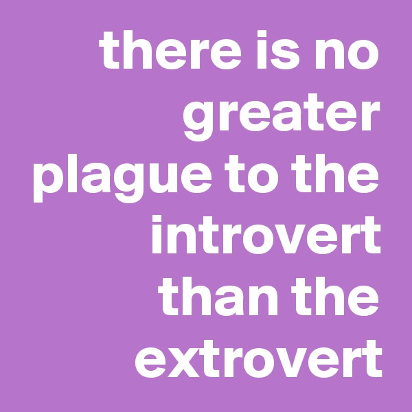 there is no greater plague to the introvert than the extrovert