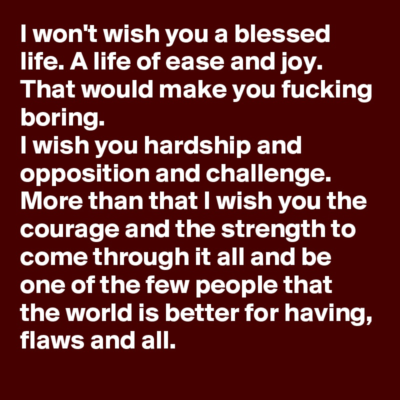 I won't wish you a blessed life. A life of ease and joy. That would make you fucking boring.  I wish you hardship and opposition and challenge. More than that I wish you the courage and the strength to come through it all and be one of the few people that the world is better for having, flaws and all.