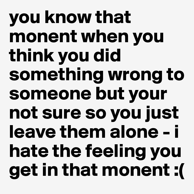 you know that monent when you think you did something wrong to someone but your not sure so you just leave them alone - i hate the feeling you get in that monent :(