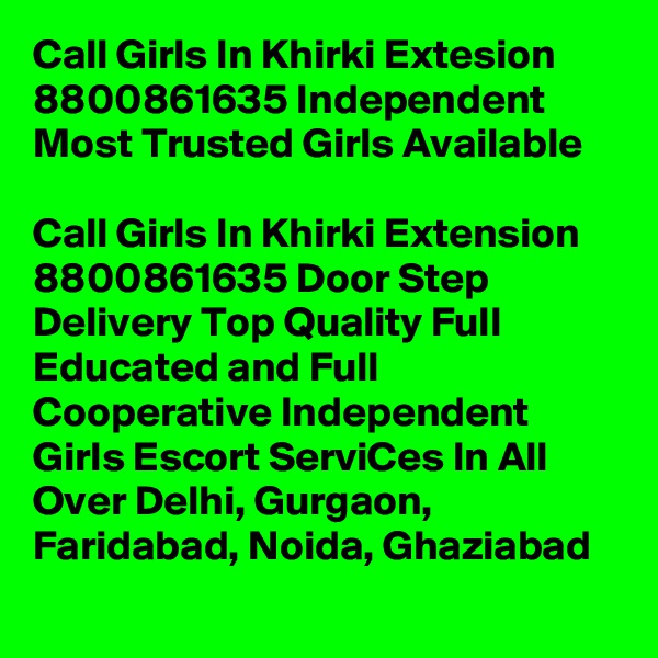 Call Girls In Khirki Extesion 8800861635 Independent Most Trusted Girls Available                                      Call Girls In Khirki Extension 8800861635 Door Step Delivery Top Quality Full Educated and Full Cooperative Independent Girls Escort ServiCes In All Over Delhi, Gurgaon, Faridabad, Noida, Ghaziabad