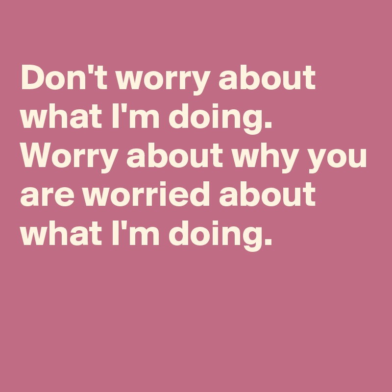 Don't worry about what I'm doing. Worry about why you are worried about what I'm doing.