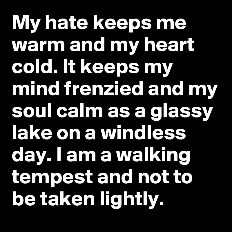 My hate keeps me warm and my heart cold. It keeps my mind frenzied and my soul calm as a glassy lake on a windless day. I am a walking tempest and not to be taken lightly.