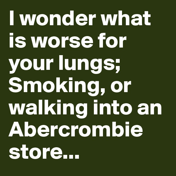 I wonder what is worse for your lungs; Smoking, or walking into an Abercrombie store...