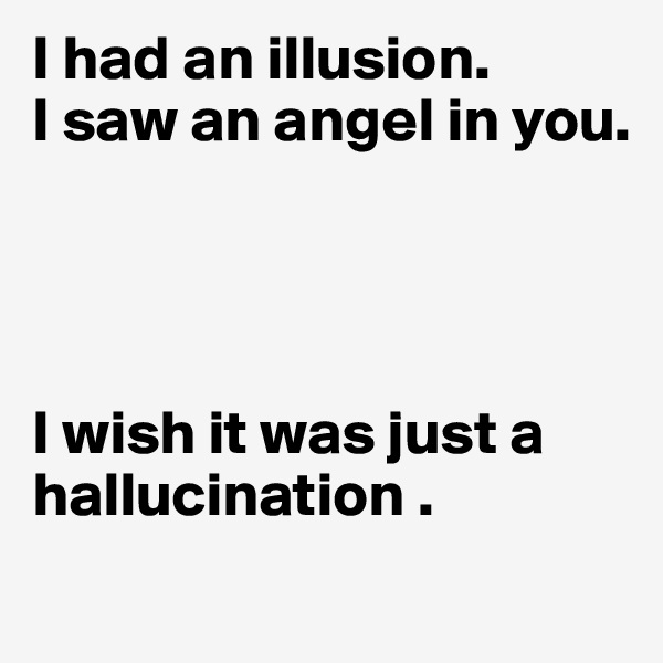 I had an illusion.  I saw an angel in you.      I wish it was just a hallucination .