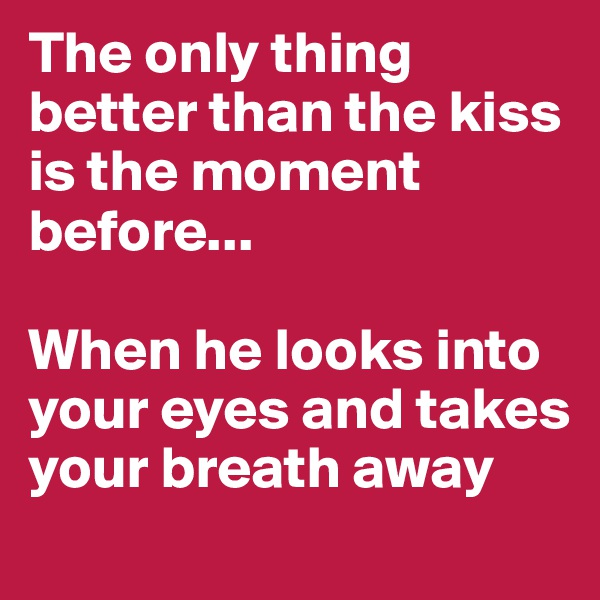 The only thing better than the kiss is the moment before...  When he looks into your eyes and takes your breath away
