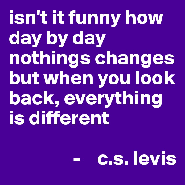 isn't it funny how day by day nothings changes but when you look back, everything is different                  -    c.s. levis